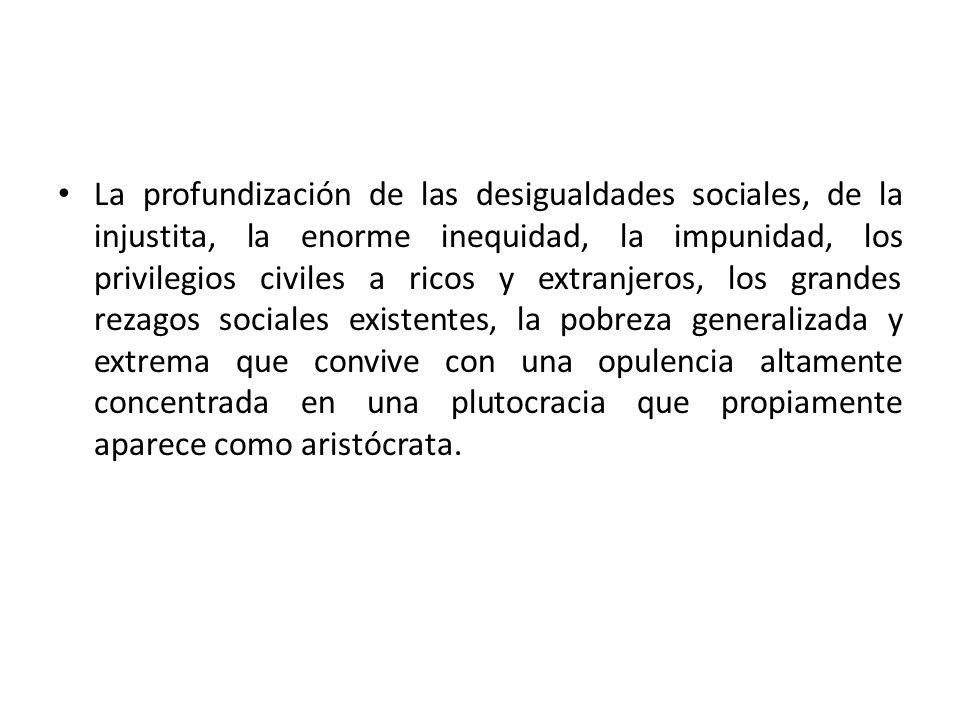 La profundización de las desigualdades sociales, de la injustita, la enorme inequidad, la impunidad, los privilegios civiles a ricos y extranjeros, lo