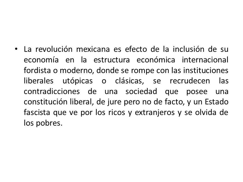 La revolución mexicana es efecto de la inclusión de su economía en la estructura económica internacional fordista o moderno, donde se rompe con las in