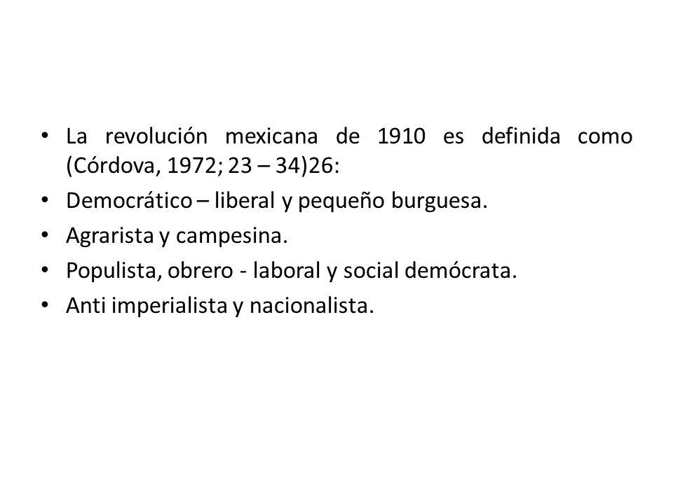 La revolución mexicana de 1910 es definida como (Córdova, 1972; 23 – 34)26: Democrático – liberal y pequeño burguesa. Agrarista y campesina. Populista