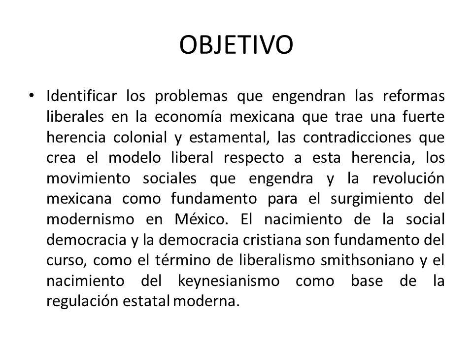 OBJETIVO Identificar los problemas que engendran las reformas liberales en la economía mexicana que trae una fuerte herencia colonial y estamental, la