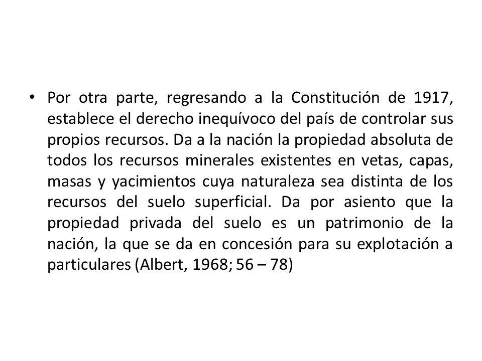 Por otra parte, regresando a la Constitución de 1917, establece el derecho inequívoco del país de controlar sus propios recursos. Da a la nación la pr