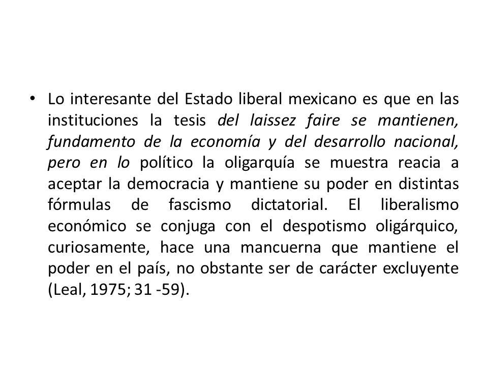 Lo interesante del Estado liberal mexicano es que en las instituciones la tesis del laissez faire se mantienen, fundamento de la economía y del desarr