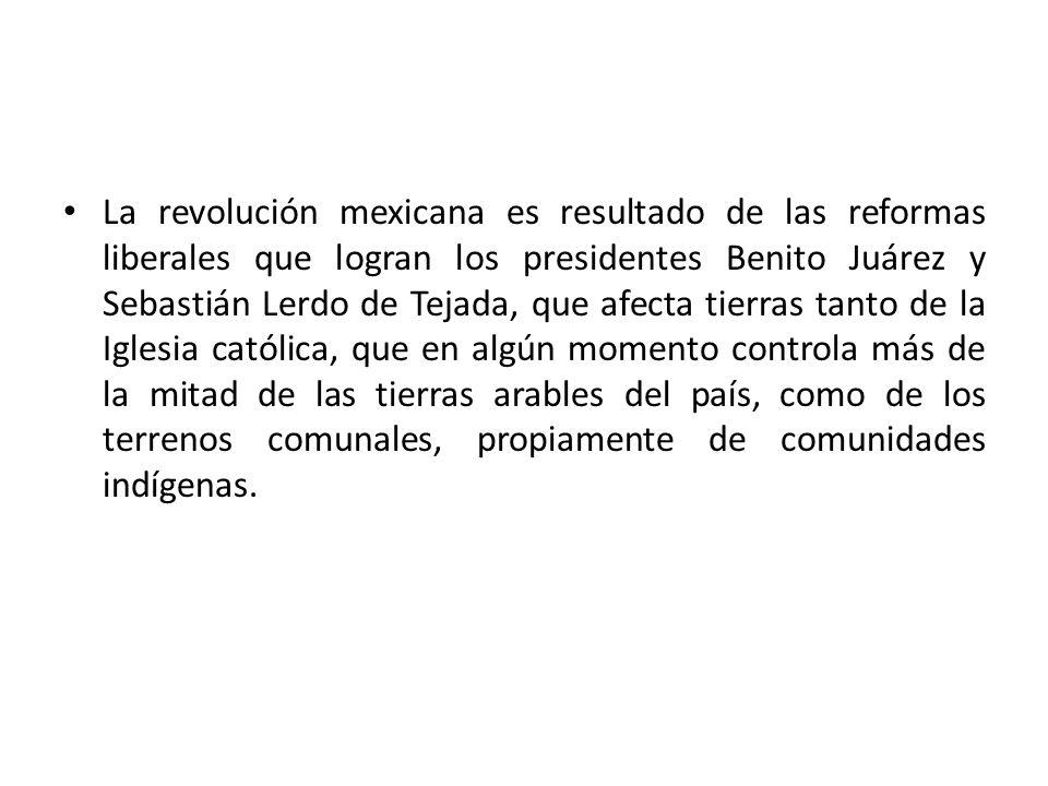 La revolución mexicana es resultado de las reformas liberales que logran los presidentes Benito Juárez y Sebastián Lerdo de Tejada, que afecta tierras