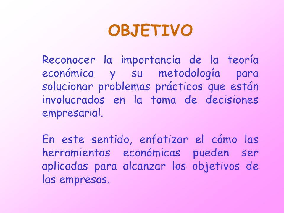 OBJETIVO Reconocer la importancia de la teoría económica y su metodología para solucionar problemas prácticos que están involucrados en la toma de dec
