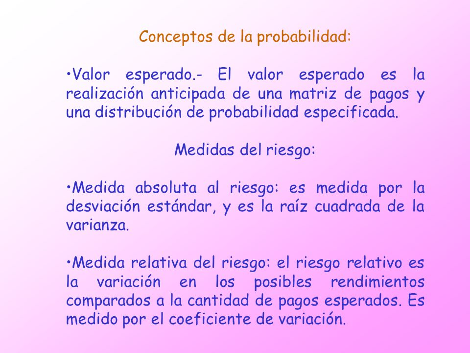 Conceptos de la probabilidad: Valor esperado.- El valor esperado es la realización anticipada de una matriz de pagos y una distribución de probabilida