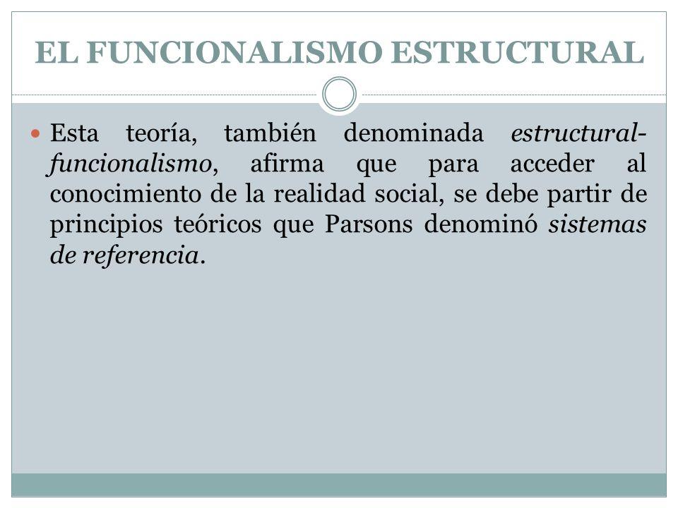 EL FUNCIONALISMO ESTRUCTURAL Esta teoría, también denominada estructural- funcionalismo, afirma que para acceder al conocimiento de la realidad social
