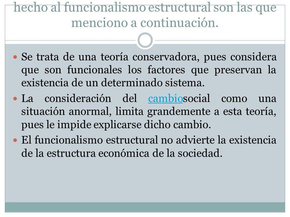 Las críticas más frecuentes que se le han hecho al funcionalismo estructural son las que menciono a continuación. Se trata de una teoría conservadora,