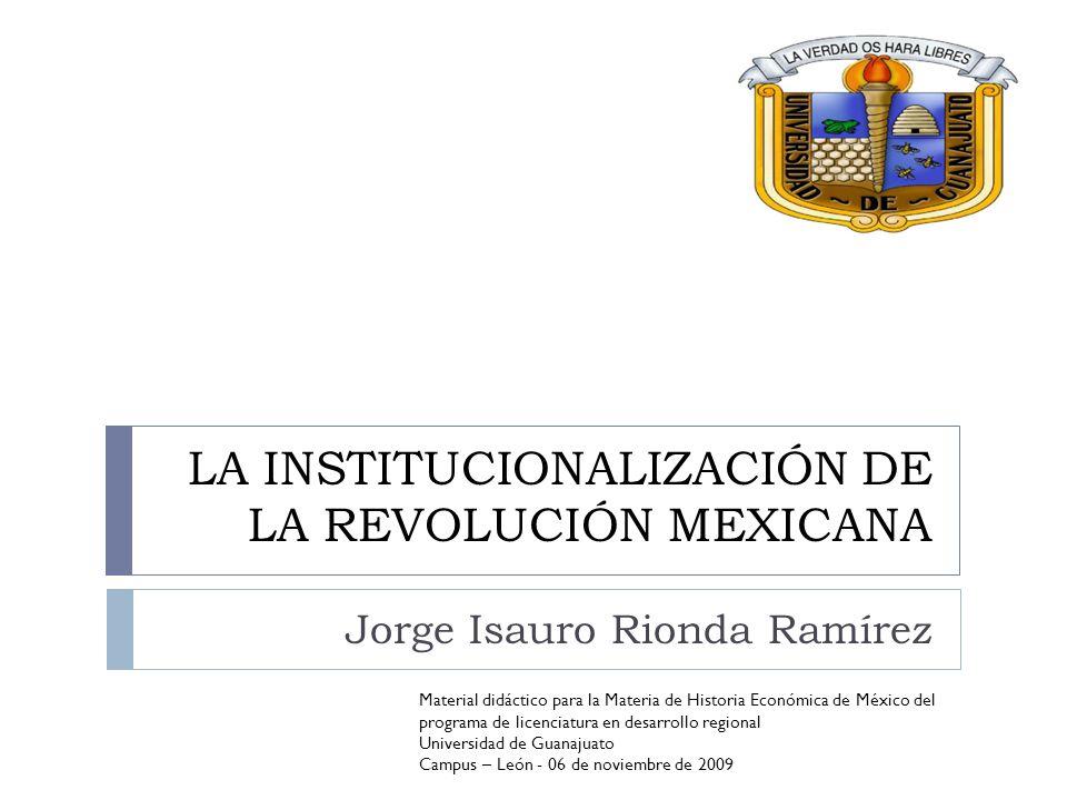 LA INSTITUCIONALIZACIÓN DE LA REVOLUCIÓN MEXICANA Jorge Isauro Rionda Ramírez Material didáctico para la Materia de Historia Económica de México del p