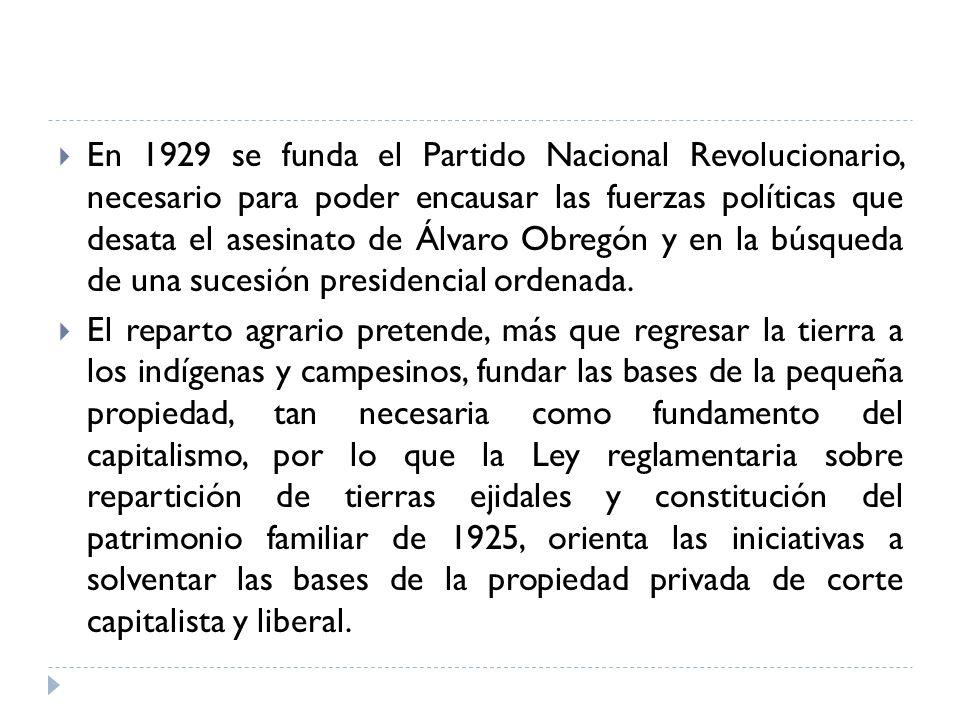 En 1929 se funda el Partido Nacional Revolucionario, necesario para poder encausar las fuerzas políticas que desata el asesinato de Álvaro Obregón y e