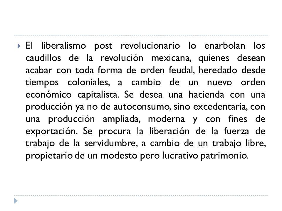 El liberalismo post revolucionario lo enarbolan los caudillos de la revolución mexicana, quienes desean acabar con toda forma de orden feudal, heredad