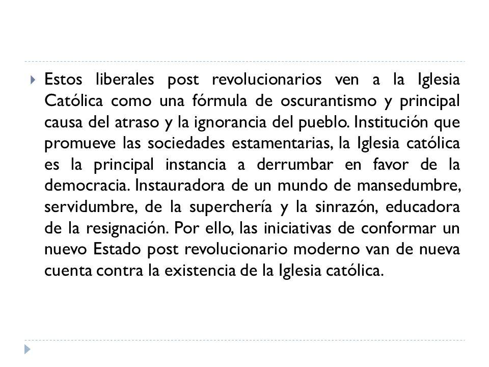 Estos liberales post revolucionarios ven a la Iglesia Católica como una fórmula de oscurantismo y principal causa del atraso y la ignorancia del puebl