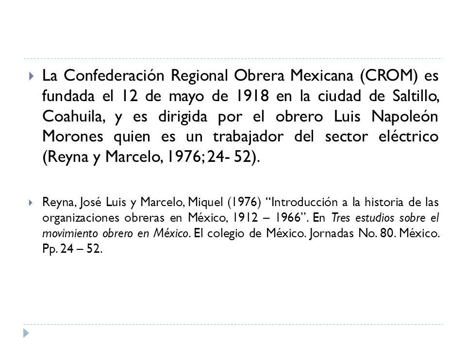 La Confederación Regional Obrera Mexicana (CROM) es fundada el 12 de mayo de 1918 en la ciudad de Saltillo, Coahuila, y es dirigida por el obrero Luis