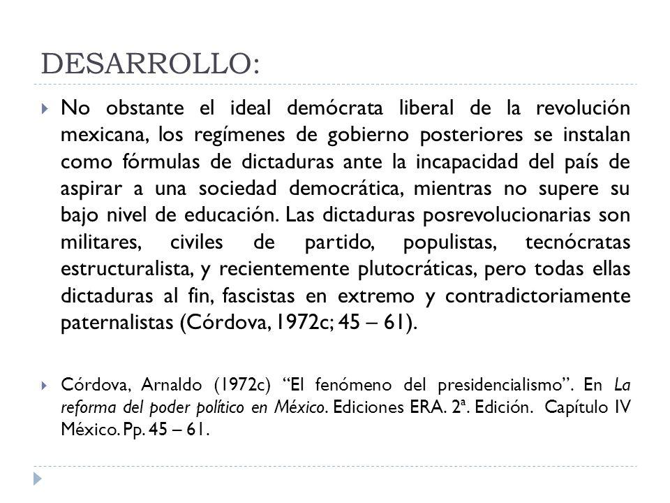 DESARROLLO: No obstante el ideal demócrata liberal de la revolución mexicana, los regímenes de gobierno posteriores se instalan como fórmulas de dicta