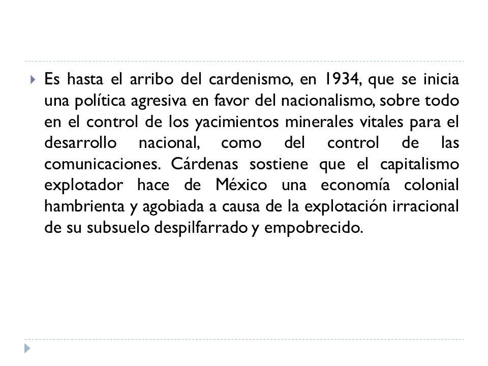 Es hasta el arribo del cardenismo, en 1934, que se inicia una política agresiva en favor del nacionalismo, sobre todo en el control de los yacimientos