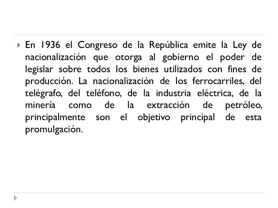 En 1936 el Congreso de la República emite la Ley de nacionalización que otorga al gobierno el poder de legislar sobre todos los bienes utilizados con