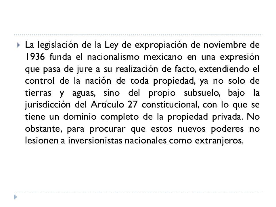 La legislación de la Ley de expropiación de noviembre de 1936 funda el nacionalismo mexicano en una expresión que pasa de jure a su realización de fac