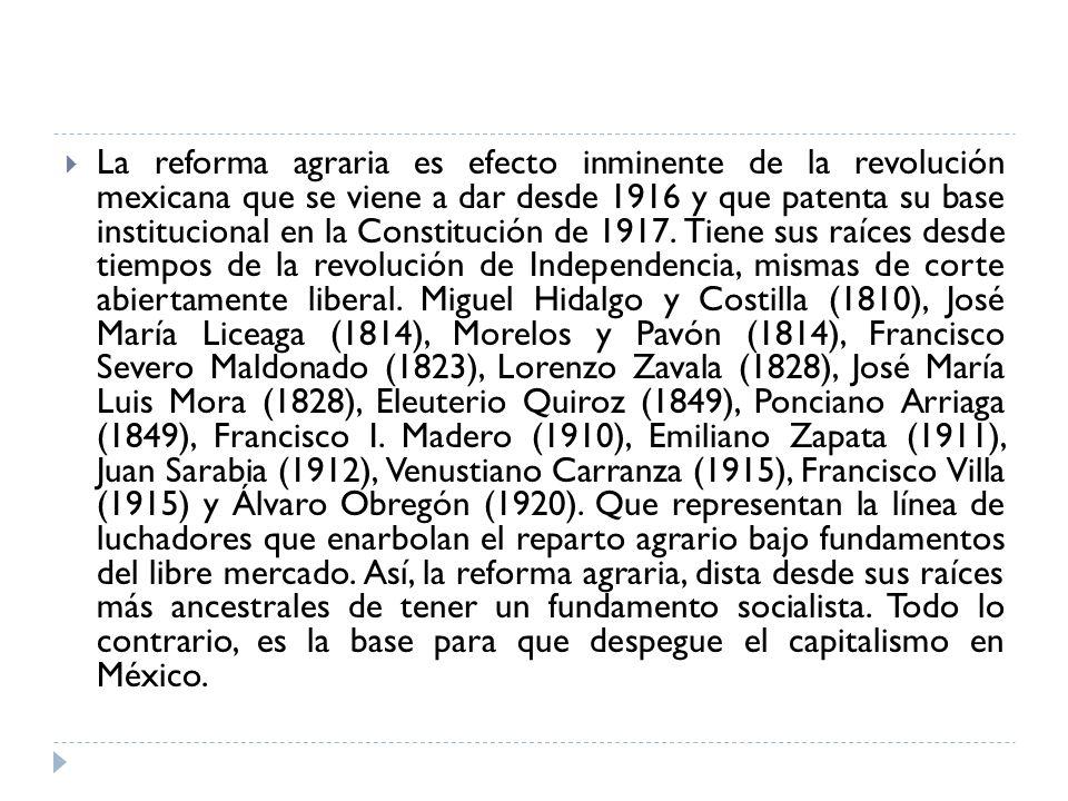 La reforma agraria es efecto inminente de la revolución mexicana que se viene a dar desde 1916 y que patenta su base institucional en la Constitución