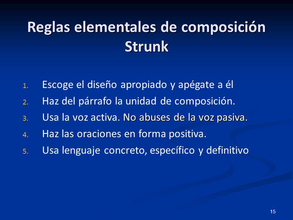 15 Reglas elementales de composición Strunk 1. Escoge el diseño apropiado y apégate a él 2. Haz del párrafo la unidad de composición. No abuses de la