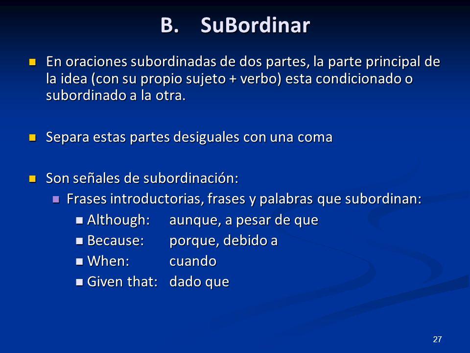 27 B. SuBordinar En oraciones subordinadas de dos partes, la parte principal de la idea (con su propio sujeto + verbo) esta condicionado o subordinado