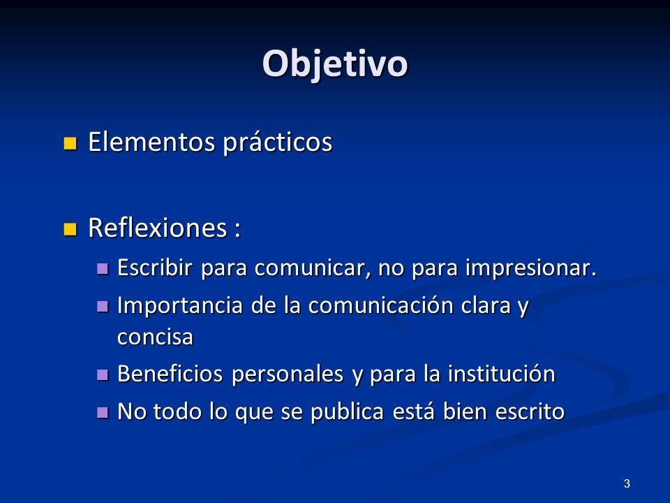 3 Objetivo Elementos prácticos Elementos prácticos Reflexiones : Reflexiones : Escribir para comunicar, no para impresionar. Escribir para comunicar,