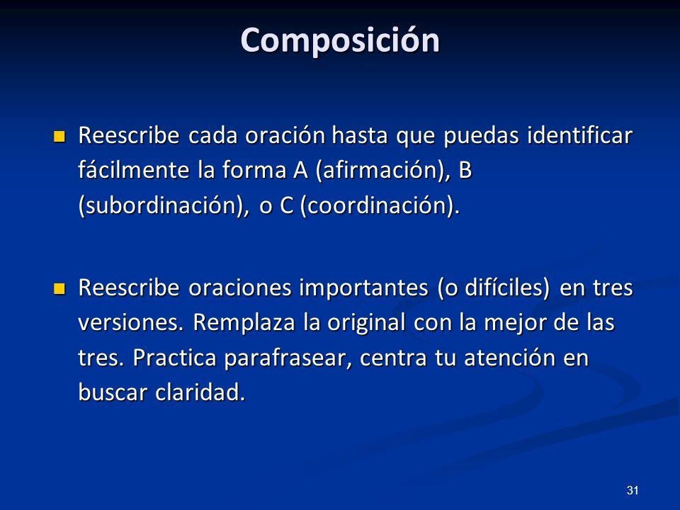 31 Composición Reescribe cada oración hasta que puedas identificar fácilmente la forma A (afirmación), B (subordinación), o C (coordinación). Reescrib
