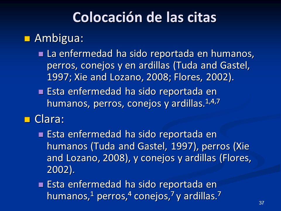 37 Colocación de las citas Ambigua: Ambigua: La enfermedad ha sido reportada en humanos, perros, conejos y en ardillas (Tuda and Gastel, 1997; Xie and