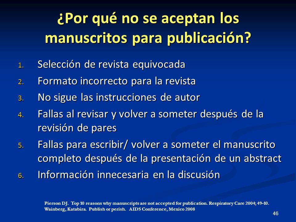 46 ¿Por qué no se aceptan los manuscritos para publicación? 1. Selección de revista equivocada 2. Formato incorrecto para la revista 3. No sigue las i