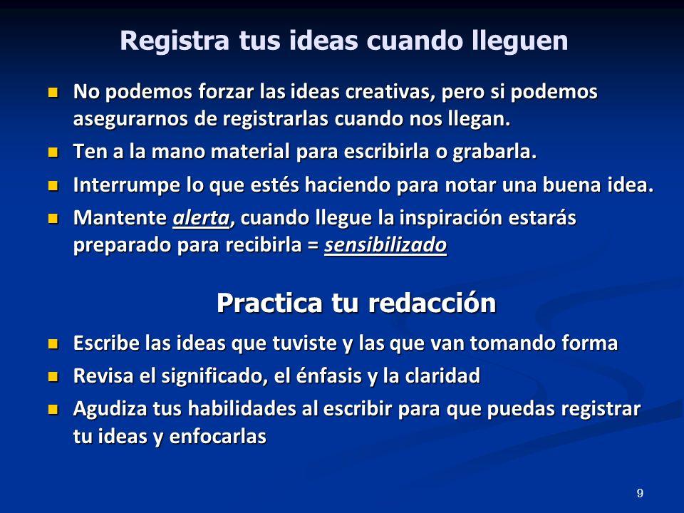 9 Registra tus ideas cuando lleguen No podemos forzar las ideas creativas, pero si podemos asegurarnos de registrarlas cuando nos llegan. No podemos f