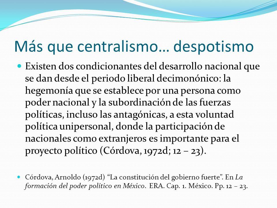 Más que centralismo… despotismo Existen dos condicionantes del desarrollo nacional que se dan desde el periodo liberal decimonónico: la hegemonía que