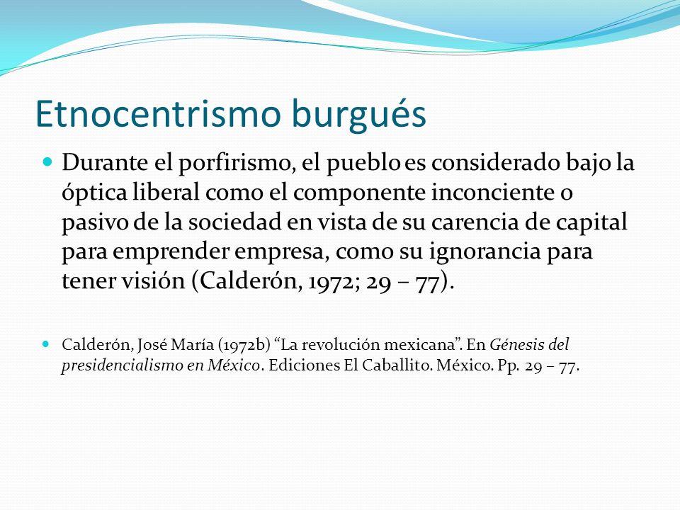 Etnocentrismo burgués Durante el porfirismo, el pueblo es considerado bajo la óptica liberal como el componente inconciente o pasivo de la sociedad en