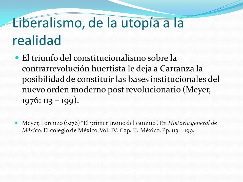 Liberalismo, de la utopía a la realidad El triunfo del constitucionalismo sobre la contrarrevolución huertista le deja a Carranza la posibilidad de co