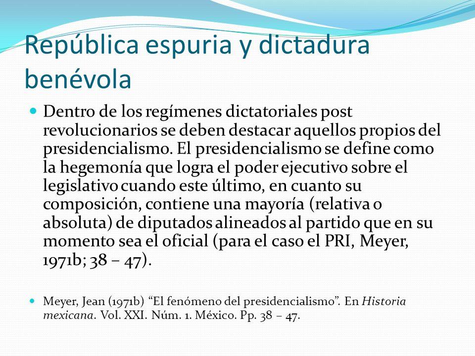 República espuria y dictadura benévola Dentro de los regímenes dictatoriales post revolucionarios se deben destacar aquellos propios del presidenciali