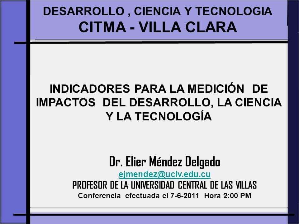 INDICADORES PARA LA MEDICIÓN DE IMPACTOS DEL DESARROLLO, LA CIENCIA Y LA TECNOLOGÍA DESARROLLO, CIENCIA Y TECNOLOGIA CITMA - VILLA CLARA DESARROLLO, CIENCIA Y TECNOLOGIA CITMA - VILLA CLARA Dr.