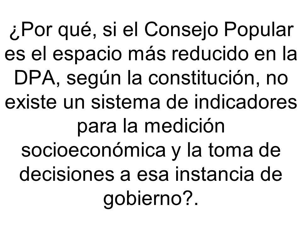 ¿Por qué, si el Consejo Popular es el espacio más reducido en la DPA, según la constitución, no existe un sistema de indicadores para la medición socioeconómica y la toma de decisiones a esa instancia de gobierno .