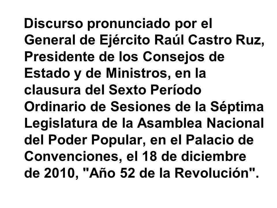 Discurso pronunciado por el General de Ejército Raúl Castro Ruz, Presidente de los Consejos de Estado y de Ministros, en la clausura del Sexto Período Ordinario de Sesiones de la Séptima Legislatura de la Asamblea Nacional del Poder Popular, en el Palacio de Convenciones, el 18 de diciembre de 2010, Año 52 de la Revolución .