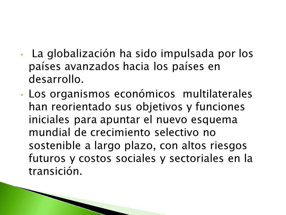 La globalización ha sido impulsada por los países avanzados hacia los países en desarrollo. Los organismos económicos multilaterales han reorientado s