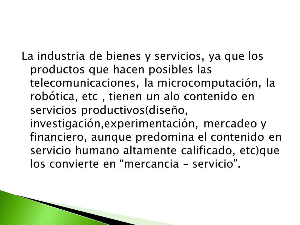 La industria de bienes y servicios, ya que los productos que hacen posibles las telecomunicaciones, la microcomputación, la robótica, etc, tienen un a