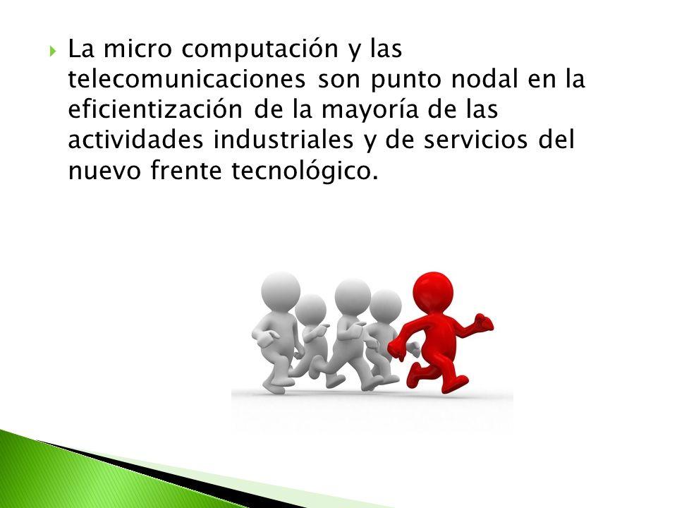 La micro computación y las telecomunicaciones son punto nodal en la eficientización de la mayoría de las actividades industriales y de servicios del n