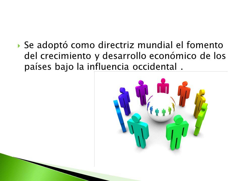 Se adoptó como directriz mundial el fomento del crecimiento y desarrollo económico de los países bajo la influencia occidental.