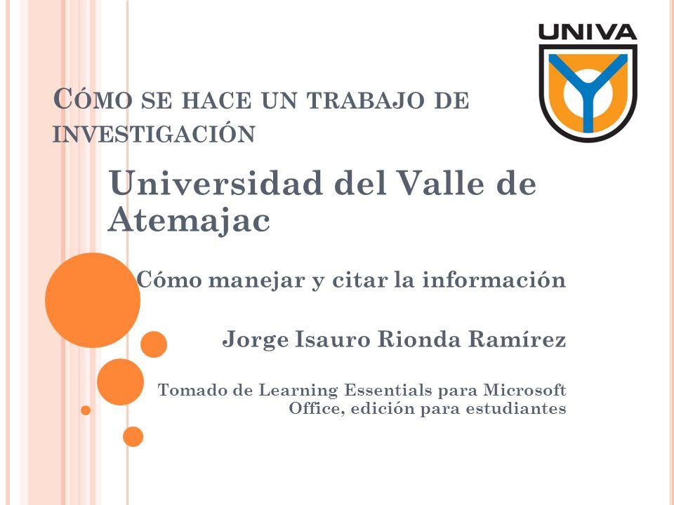 C ÓMO SE HACE UN TRABAJO DE INVESTIGACIÓN Universidad del Valle de Atemajac Cómo manejar y citar la información Jorge Isauro Rionda Ramírez Tomado de