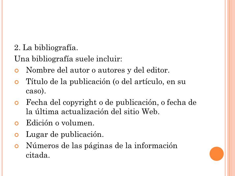 2. La bibliografía. Una bibliografía suele incluir: Nombre del autor o autores y del editor. Título de la publicación (o del artículo, en su caso). Fe