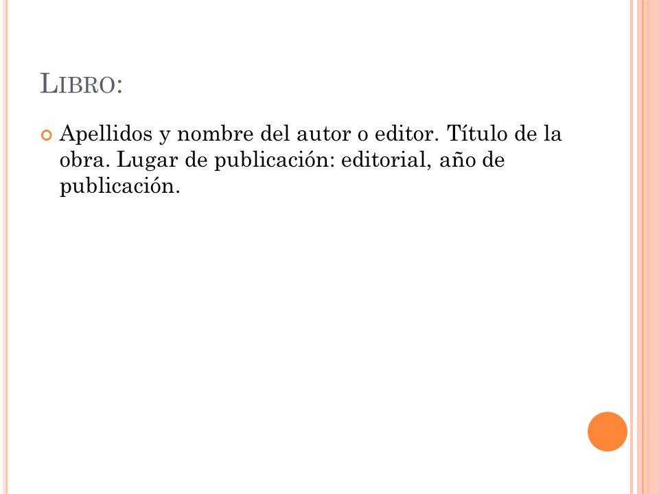 L IBRO : Apellidos y nombre del autor o editor. Título de la obra. Lugar de publicación: editorial, año de publicación.