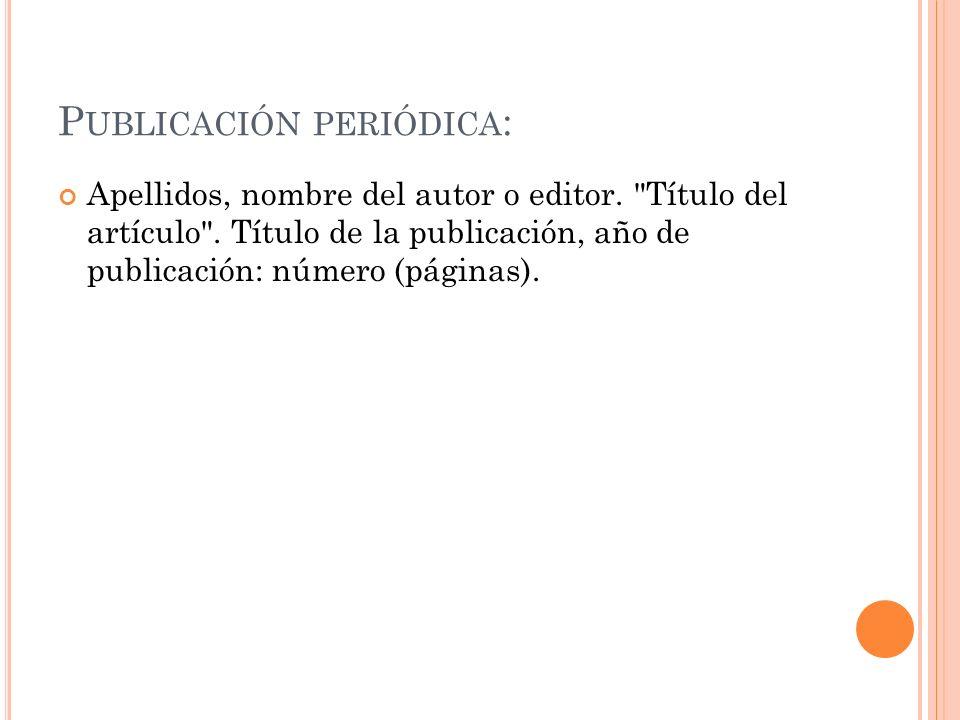 P UBLICACIÓN PERIÓDICA : Apellidos, nombre del autor o editor.