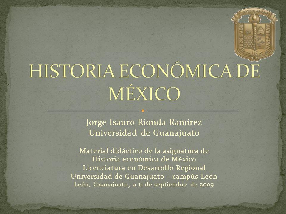 Jorge Isauro Rionda Ramírez Universidad de Guanajuato Material didáctico de la asignatura de Historia económica de México Licenciatura en Desarrollo R