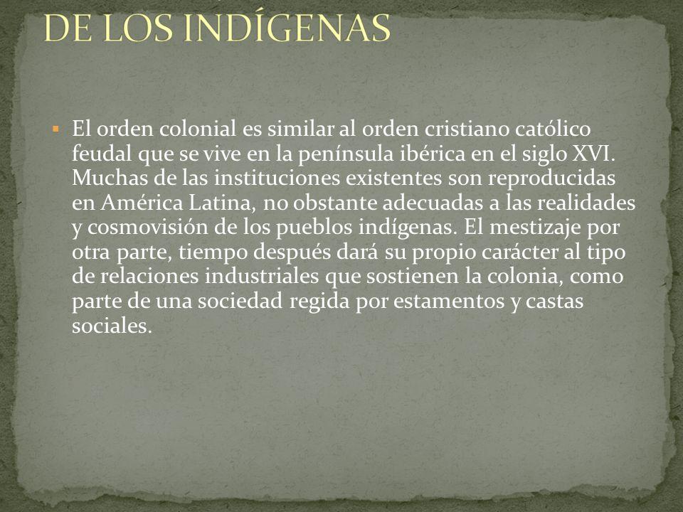 El orden colonial es similar al orden cristiano católico feudal que se vive en la península ibérica en el siglo XVI. Muchas de las instituciones exist
