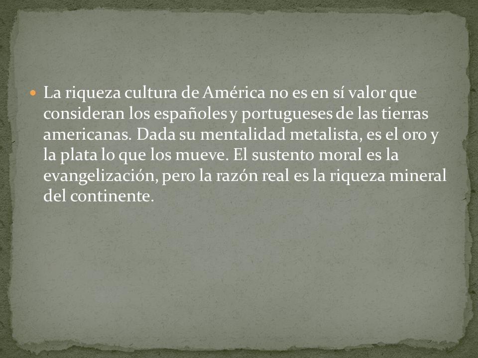 La riqueza cultura de América no es en sí valor que consideran los españoles y portugueses de las tierras americanas. Dada su mentalidad metalista, es