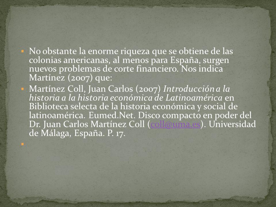 No obstante la enorme riqueza que se obtiene de las colonias americanas, al menos para España, surgen nuevos problemas de corte financiero. Nos indica