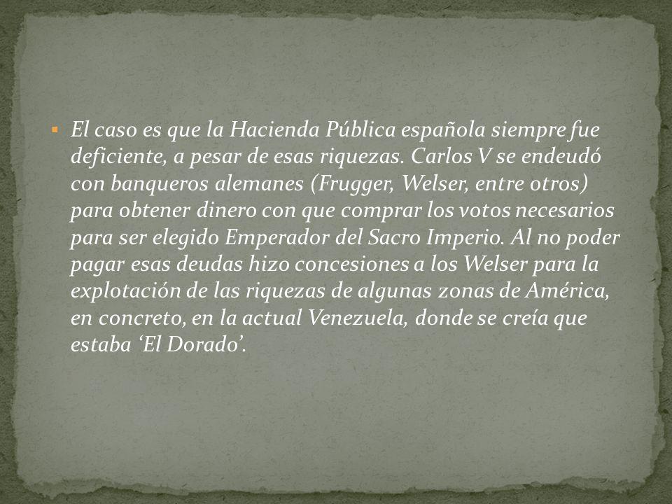 El caso es que la Hacienda Pública española siempre fue deficiente, a pesar de esas riquezas. Carlos V se endeudó con banqueros alemanes (Frugger, Wel