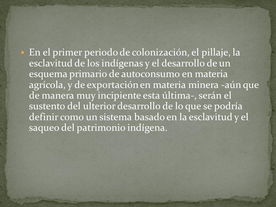 En el primer periodo de colonización, el pillaje, la esclavitud de los indígenas y el desarrollo de un esquema primario de autoconsumo en materia agrí