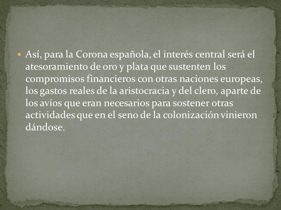 Así, para la Corona española, el interés central será el atesoramiento de oro y plata que sustenten los compromisos financieros con otras naciones eur